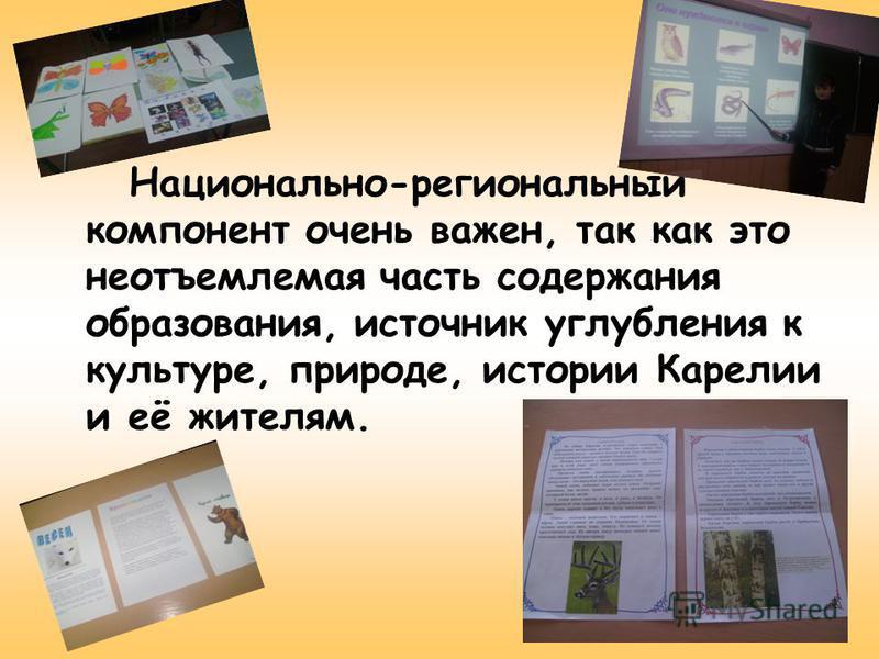 Национально-региональный компонент очень важен, так как это неотъемлемая часть содержания образования, источник углубления к культуре, природе, истории Карелии и её жителям.