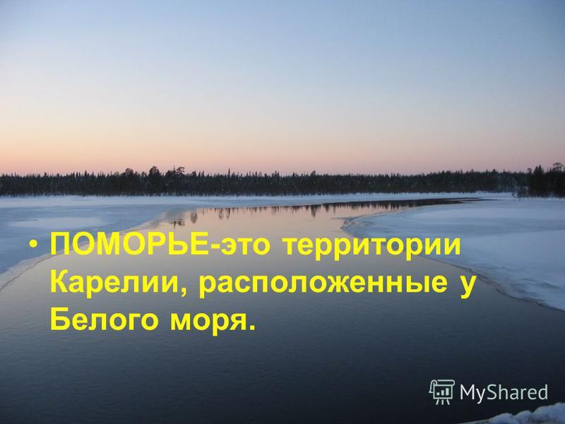 ПОМОРЬЕ-это территории Карелии, расположенные у Белого моря.