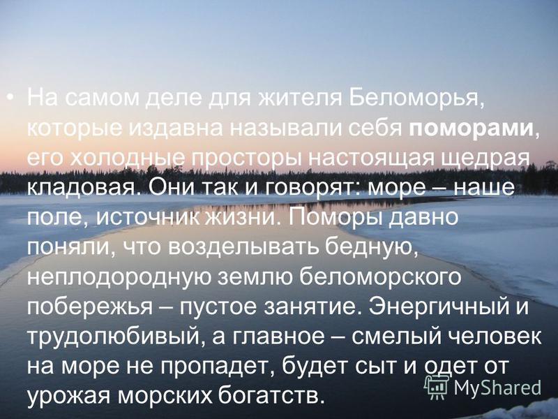 На самом деле для жителя Беломорья, которые издавна называли себя поморами, его холодные просторы настоящая щедрая кладовая. Они так и говорят: море – наше поле, источник жизни. Поморы давно поняли, что возделывать бедную, неплодородную землю беломор