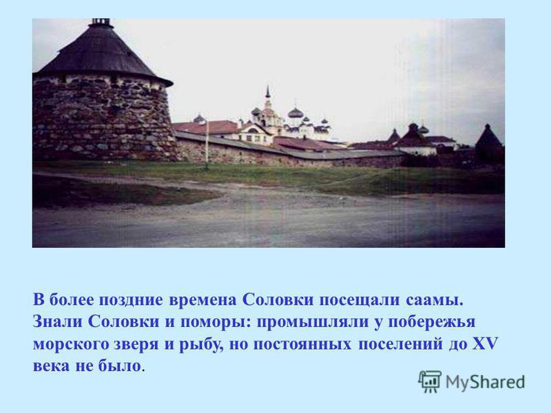 В более поздние времена Соловки посещали саамы. Знали Соловки и поморы: промышляли у побережья морского зверя и рыбу, но постоянных поселений до XV века не было.
