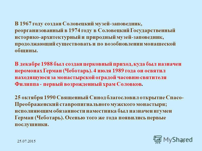 25.07.201533 В 1967 году создан Соловецкий музей-заповедник, реорганизованный в 1974 году в Соловецкий Государственный историко-архитектурный и природный музей-заповедник, продолжающий существовать и по возобновлении монашеской общины. В декабре 1988