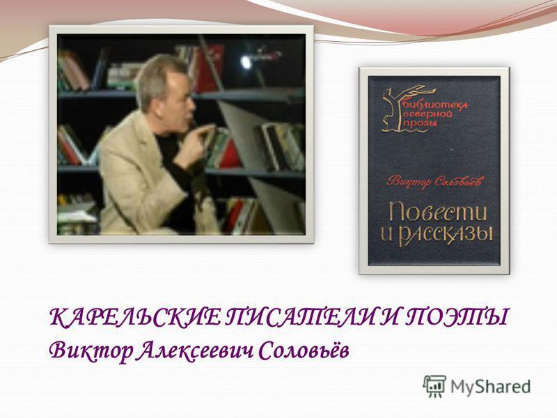 КАРЕЛЬСКИЕ ПИСАТЕЛИ И ПОЭТЫ Виктор Алексеевич Соловьёв