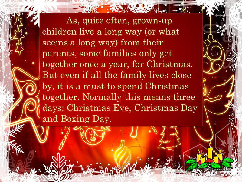 As, quite often, grown-up children live a long way (or what seems a long way) from their parents, some families only get together once a year, for Christmas. But even if all the family lives close by, it is a must to spend Christmas together. Normall