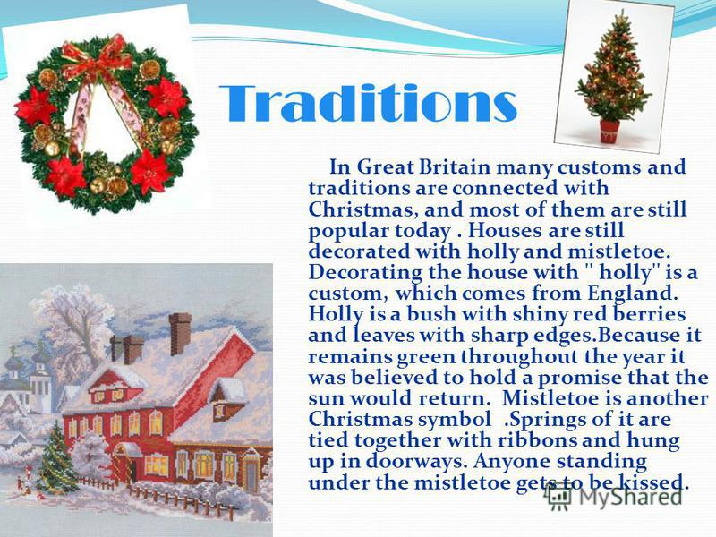 In Great Britain many customs and traditions are connected with Christmas, and most of them are still popular today. Houses are still decorated with holly and mistletoe. Decorating the house with '' holly'' is a custom, which comes from England. Holl