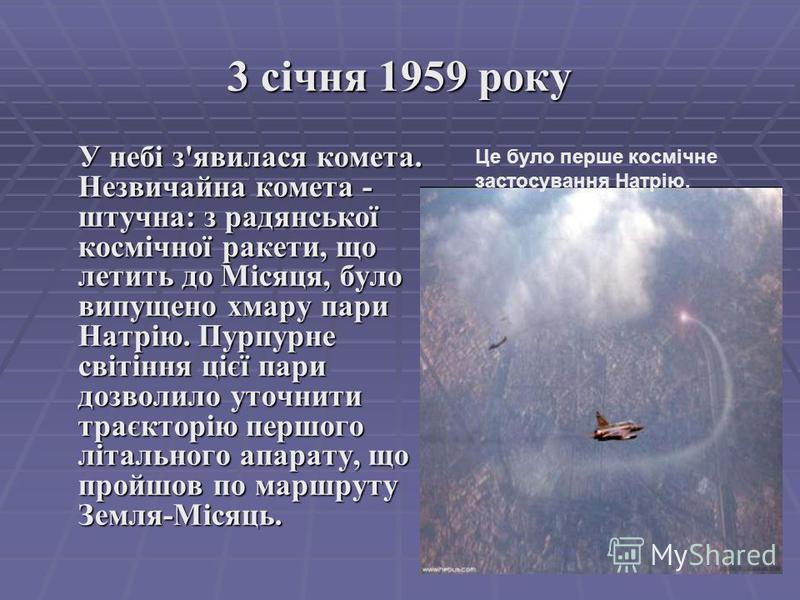 3 січня 1959 року У небі з'явилася комета. Незвичайна комета - штучна: з радянської космічної ракети, що летить до Місяця, було випущено хмару пари Натрію. Пурпурне світіння цієї пари дозволило уточнити траєкторію першого літального апарату, що пройш