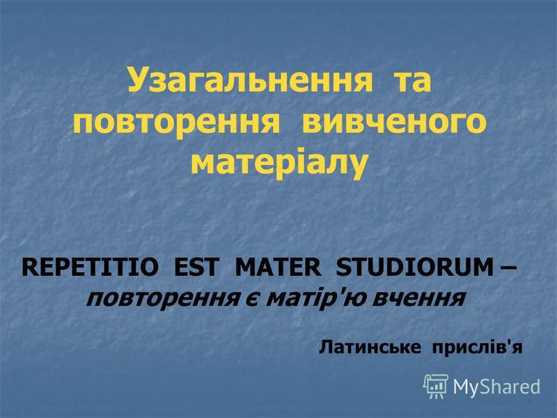 Узагальнення та повторення вивченого матеріалу REPETITIO EST MATER STUDIORUM – повторення є матір'ю вчення Латинське прислів'я