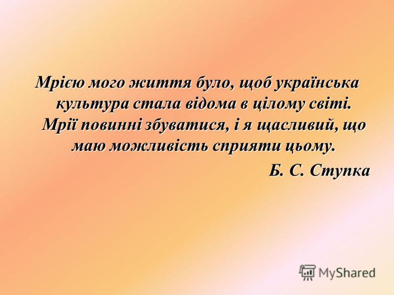 Мрією мого життя було, щоб українська культура стала відома в цілому світі. Мрії повинні збуватися, і я щасливий, що маю можливість сприяти цьому. Б. С. Ступка