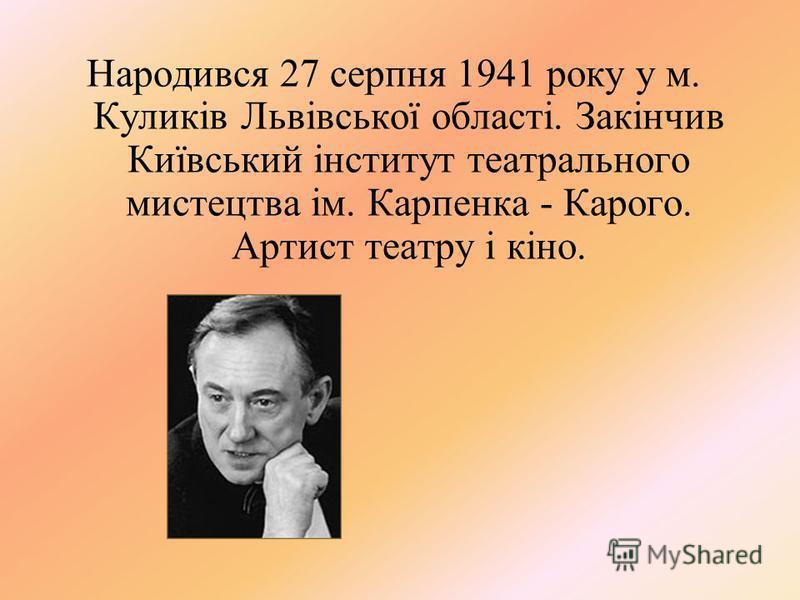 Народився 27 серпня 1941 року у м. Куликів Львівської області. Закінчив Київський інститут театрального мистецтва ім. Карпенка - Карого. Артист театру і кіно.