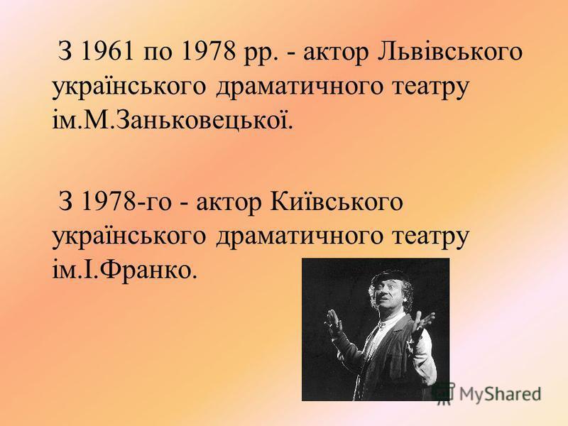З 1961 по 1978 рр. - актор Львівського українського драматичного театру ім.М.Заньковецької. З 1978-го - актор Київського українського драматичного театру ім.І.Франко.