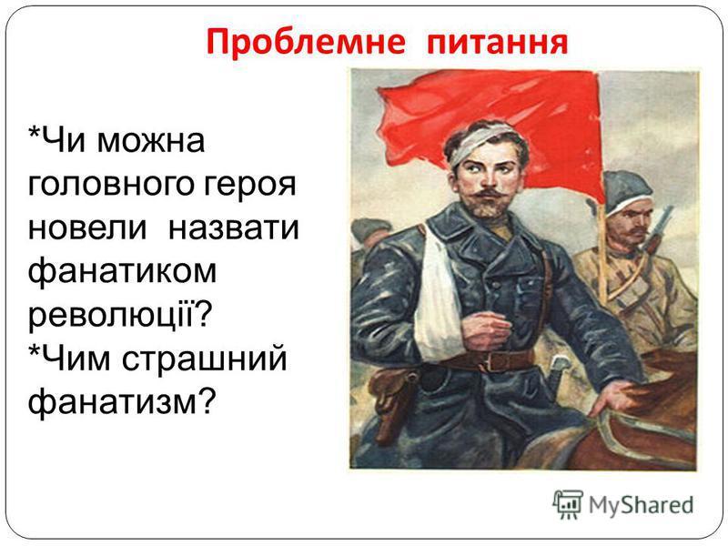 Проблемне питання *Чи можна головного героя новели назвати фанатиком революції? *Чим страшний фанатизм?