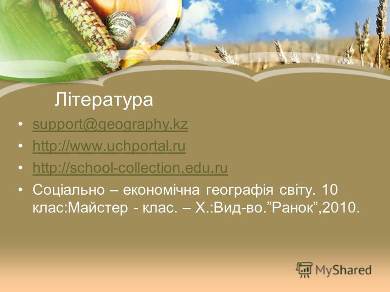 Література support@geography.kz http://www.uchportal.ru http://school-collection.edu.ru Соціально – економічна географія світу. 10 клас:Майстер - клас. – Х.:Вид-во.Ранок,2010.