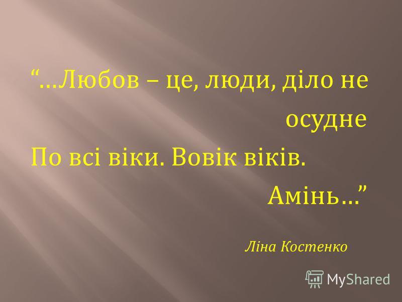 … Любов – це, люди, діло не осудне По всі віки. Вовік віків. Амінь … Ліна Костенко