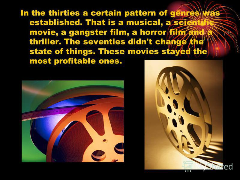 In the thirties a certain pattern of genres was established. That is a musical, a scientific movie, a gangster film, a horror film and a thriller. The seventies didn't change the state of things. These movies stayed the most profitable ones.