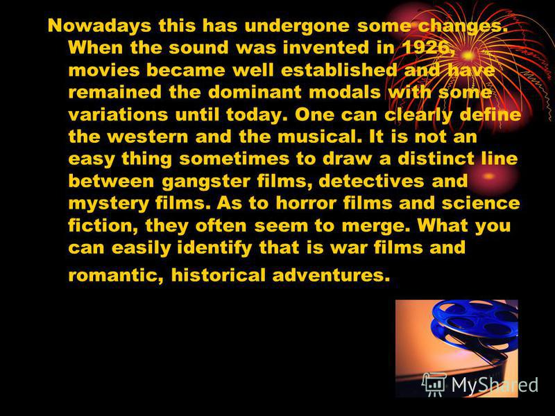 Nowadays this has undergone some changes. When the sound was invented in 1926, movies became well established and have remained the dominant modals with some variations until today. One can clearly define the western and the musical. It is not an eas