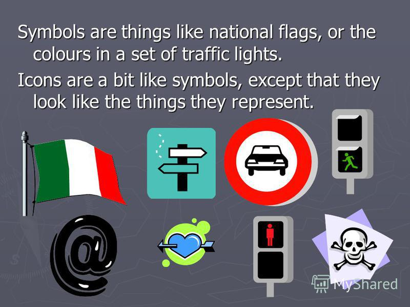Symbols are things like national flags, or the colours in a set of traffic lights. Icons are a bit like symbols, except that they look like the things they represent.
