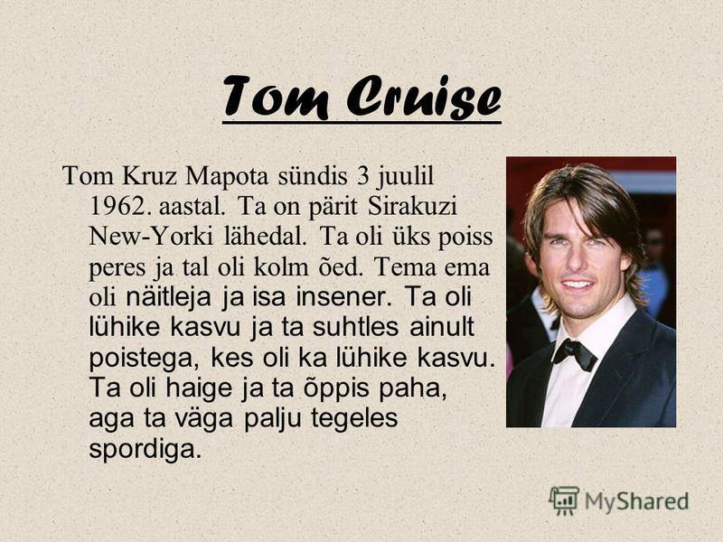 Tom Cruise Tom Kruz Mapota sündis 3 juulil 1962. aastal. Ta on pärit Sirakuzi New-Yorki lähedal. Ta oli üks poiss peres ja tal oli kolm õed. Tema ema oli näitleja ja isa insener. Ta oli lühike kasvu ja ta suhtles ainult poistega, kes oli ka lühike ka