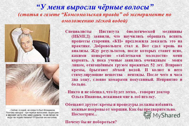 У меня выросли чёрные волосы (статья в газете Комсомольская правда об эксперименте по омоложению лёгкой водой) Специалисты Института биологической медицины (ИБМЕД) заявили, что научились обращать вспять процессы старения. «КП» предложила доказать это