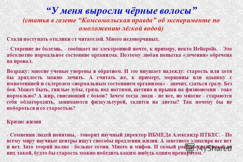 У меня выросли чёрные волосы (статья в газете Комсомольская правда об эксперименте по омоложению лёгкой водой) Стали поступать отклики от читателей. Много недоверчивых. - Старение не болезнь, - сообщает по электронной почте, к примеру, некто Heliopol