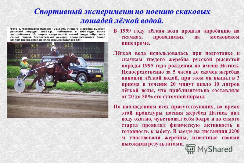 Спортивный эксперимент по поению скаковых лошадей лёгкой водой. В 1999 году лёгкая вода прошла апробацию на скачках, проводимых на московском ипподроме. Лёгкая вода использовалась при подготовке к скачкам гнедого жеребца русской рысистой породы 1995