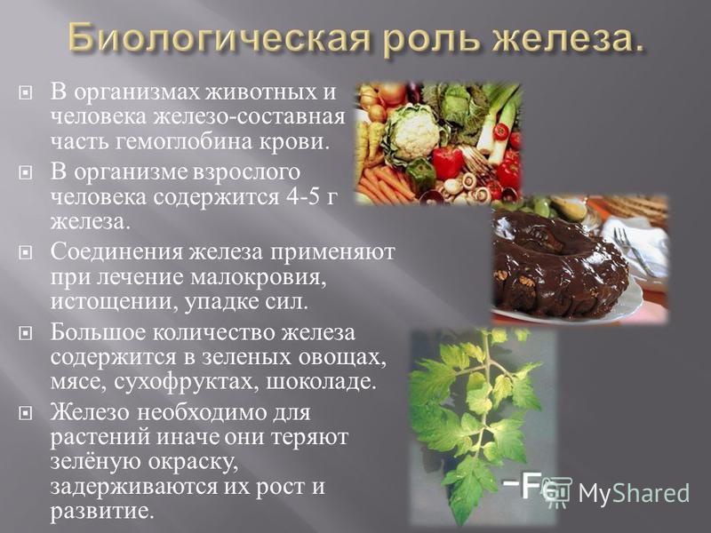 В организмах животных и человека железо - составная часть гемоглобина крови. В организме взрослого человека содержится 4-5 г железа. Соединения железа применяют при лечение малокровия, истощении, упадке сил. Большое количество железа содержится в зел