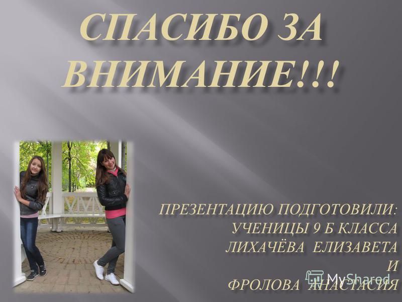 СПАСИБО ЗА ВНИМАНИЕ !!! ПРЕЗЕНТАЦИЮ ПОДГОТОВИЛИ : УЧЕНИЦЫ 9 Б КЛАССА ЛИХАЧЁВА ЕЛИЗАВЕТА И ФРОЛОВА АНАСТАСИЯ