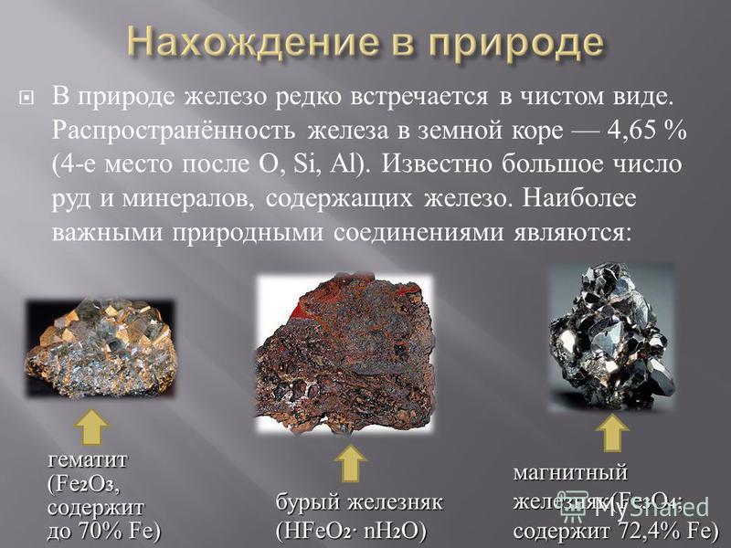 В природе железо редко встречается в чистом виде. Распространённость железа в земной коре 4,65 % (4- е место после O, Si, Al). Известно большое число руд и минералов, содержащих железо. Наиболее важными природными соединениями являются : гематит (Fe