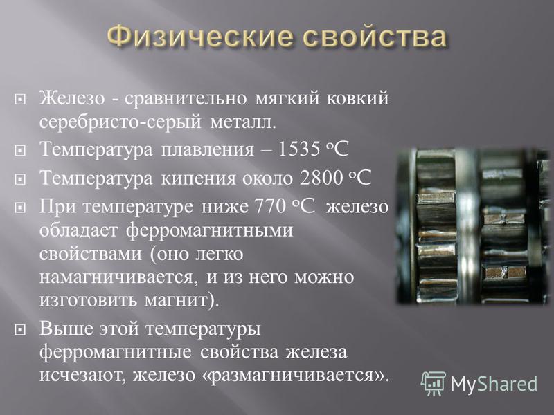 Железо - сравнительно мягкий ковкий серебристо - серый металл. Температура плавления – 1535 o C Температура кипения около 2800 o C При температуре ниже 770 o C железо обладает ферромагнитными свойствами ( оно легко намагничивается, и из него можно из