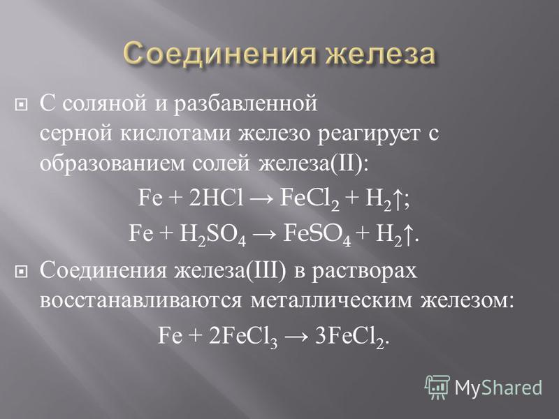 С соляной и разбавленной серной кислотами железо реагирует с образованием солей железа (II): Fe + 2HCl FeCl 2 + H 2 ; Fe + H 2 SO 4 FeSO 4 + H 2. Соединения железа (III) в растворах восстанавливаются металлическим железом : Fe + 2FeCl 3 3FeCl 2.