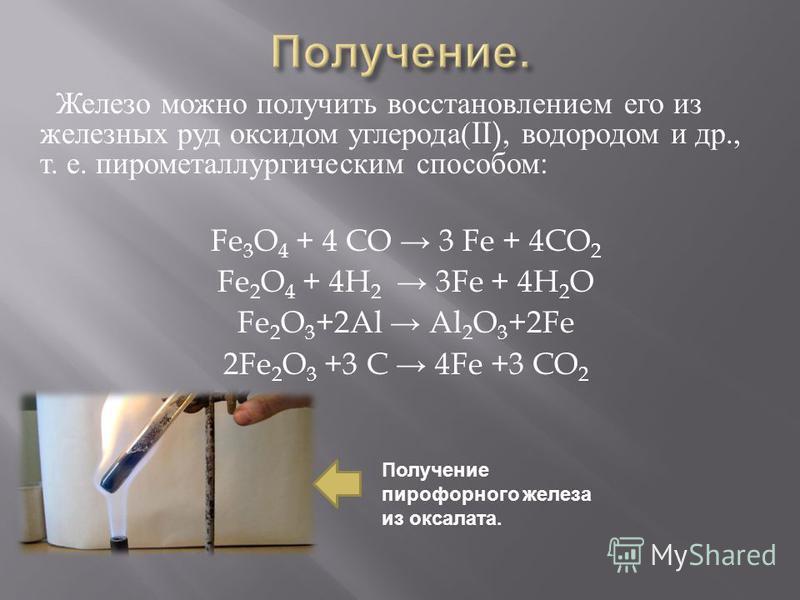 Железо можно получить восстановлением его из железных руд оксидом углерода (II), водородом и др., т. е. пирометаллургическим способом : Fe 3 O 4 + 4 CO 3 Fe + 4CO 2 Fe 2 O 4 + 4H 2 3Fe + 4H 2 O Fe 2 O 3 +2Al Al 2 O 3 +2Fe 2Fe 2 O 3 +3 C 4Fe +3 CO 2 П