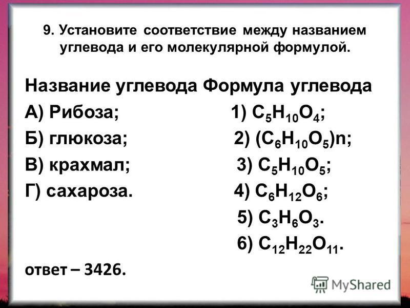 9. Установите соответствие между названием углевода и его молекулярной формулой. Название углевода Формула углевода А) Рибоза; 1) С 5 Н 10 О 4 ; Б) глюкоза; 2) (С 6 Н 10 О 5 )n; В) крахмал; 3) С 5 Н 10 О 5 ; Г) сахароза. 4) С 6 Н 12 О 6 ; 5) С 3 Н 6