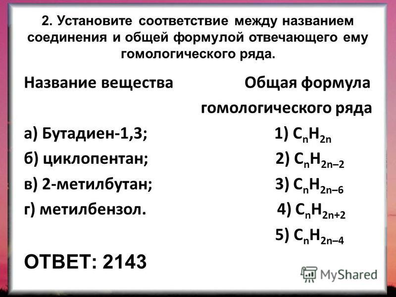 2. Установите соответствие между названием соединения и общей формулой отвечающего ему гомологического ряда. Название вещества Общая формула гомологического ряда а) Бутадиен-1,3; 1) C n H 2n б) циклопентан; 2) C n H 2n–2 в) 2-метилбутан; 3) C n H 2n–