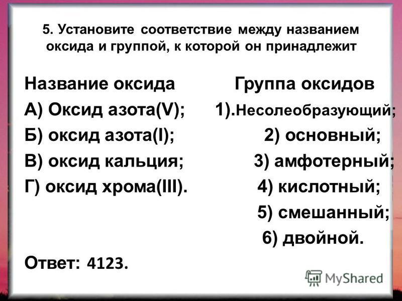 5. Установите соответствие между названием оксида и группой, к которой он принадлежит Название оксида Группа оксидов А) Оксид азота(V); 1). Несолеобразующий; Б) оксид азота(I); 2) основный; В) оксид кальция; 3) амфотерный; Г) оксид хрома(III). 4) кис