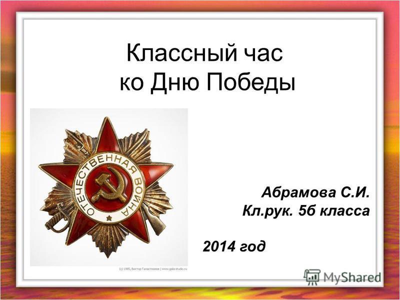 Классный час ко Дню Победы Абрамова С.И. Кл.рук. 5 б класса 2014 год