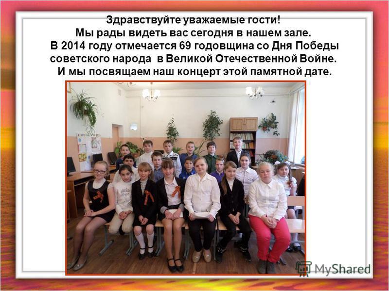 Здравствуйте уважаемые гости! Мы рады видеть вас сегодня в нашем зале. В 2014 году отмечается 69 годовщина со Дня Победы советского народа в Великой Отечественной Войне. И мы посвящаем наш концерт этой памятной дате.