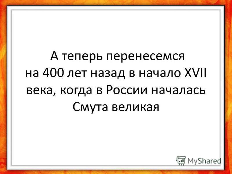 А теперь перенесемся на 400 лет назад в начало XVII века, когда в России началась Смута великая