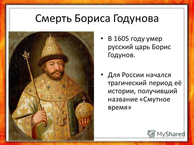 Смерть Бориса Годунова В 1605 году умер русский царь Борис Годунов. Для России начался трагический период её истории, получивший название «Смутное время»
