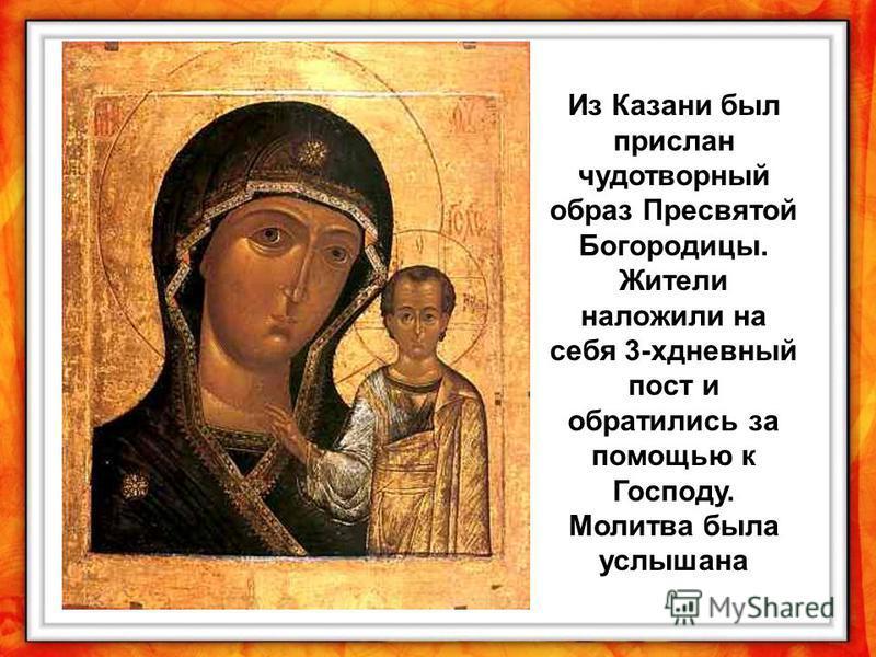 Из Казани был прислан чудотворный образ Пресвятой Богородицы. Жители наложили на себя 3-хдневный пост и обратились за помощью к Господу. Молитва была услышана
