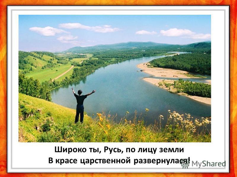 Широко ты, Русь, по лицу земли В красе царственной развернулся!