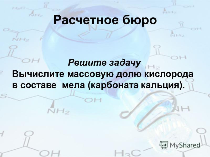 Расчетное бюро Решите задачу Вычислите массовую долю кислорода в составе мела (карбоната кальция).