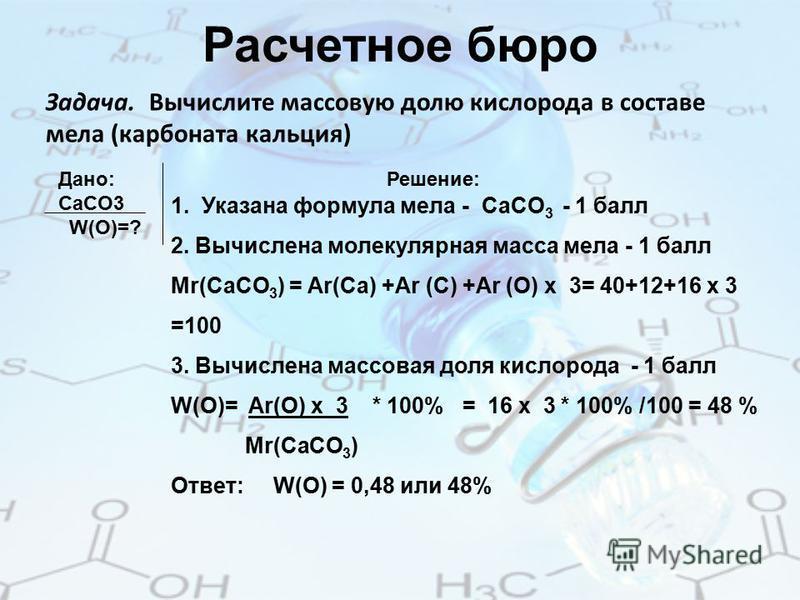 Расчетное бюро Задача. Вычислите массовую долю кислорода в составе мела (карбоната кальция) Дано: Решение: СaCO3 W(O)=? 1. Указана формула мела - СaCO 3 - 1 балл 2. Вычислена молекулярная масса мела - 1 балл Mr(CaCO 3 ) = Аr(Ca) +Ar (C) +Ar (O) x 3=