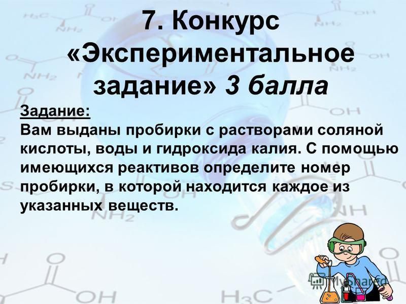 7. Конкурс «Экспериментальное задание» 3 балла Задание: Вам выданы пробирки с растворами соляной кислоты, воды и гидроксида калия. С помощью имеющихся реактивов определите номер пробирки, в которой находится каждое из указанных веществ.