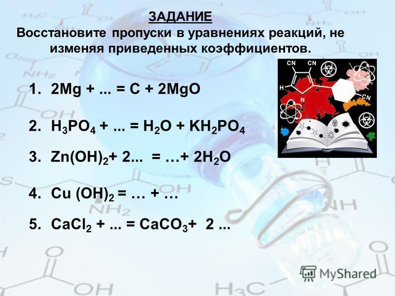 ЗАДАНИЕ Восстановите пропуски в уравнениях реакций, не изменяя приведенных коэффициентов. 1.2Mg +... = C + 2MgO 2. Н 3 РО 4 +... = H 2 O + KH 2 PO 4 3.Zn(OH) 2 + 2... = …+ 2H 2 O 4. Cu (OH) 2 = … + … 5. СаCl 2 +... = CaCO 3 + 2...