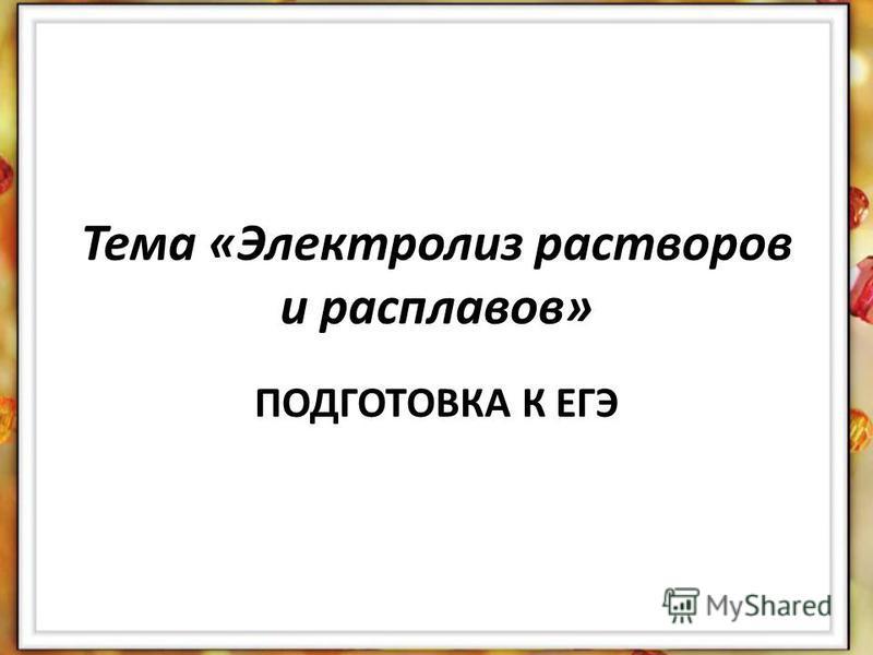 Тема «Электролиз растворов и расплавов» ПОДГОТОВКА К ЕГЭ