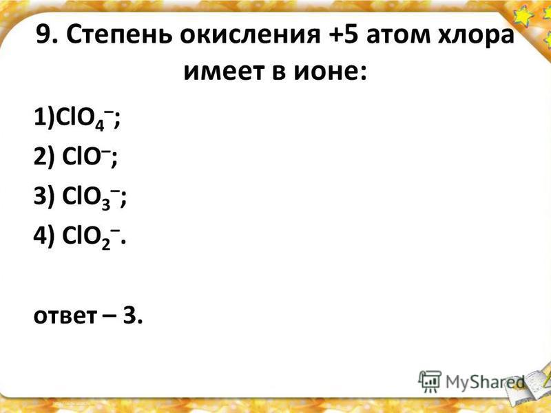 9. Степень окисления +5 атом хлора имеет в ионе: 1)СlO 4 – ; 2) ClO – ; 3) СlO 3 – ; 4) СlO 2 –. ответ – 3.