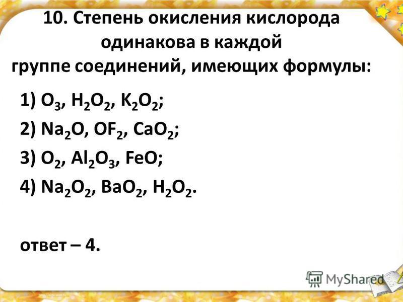 10. Степень окисления кислорода одинакова в каждой группе соединений, имеющих формулы: 1) O 3, H 2 O 2, K 2 O 2 ; 2) Na 2 O, OF 2, CaO 2 ; 3) O 2, Al 2 O 3, FeO; 4) Na 2 O 2, BaO 2, H 2 O 2. ответ – 4.
