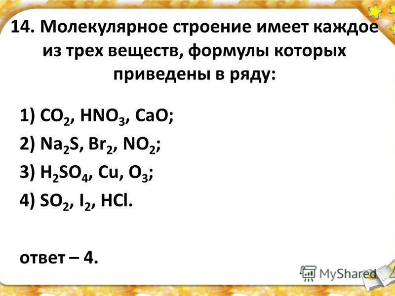 14. Молекулярное строение имеет каждое из трех веществ, формулы которых приведены в ряду: 1) CO 2, HNO 3, CaO; 2) Na 2 S, Br 2, NO 2 ; 3) H 2 SO 4, Cu, O 3 ; 4) SO 2, I 2, HCl. ответ – 4.