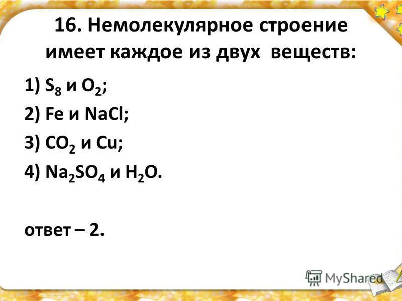 16. Немолекулярное строение имеет каждое из двух веществ: 1) S 8 и O 2 ; 2) Fe и NaCl; 3) CO 2 и Сu; 4) Na 2 SO 4 и Н 2 O. ответ – 2.
