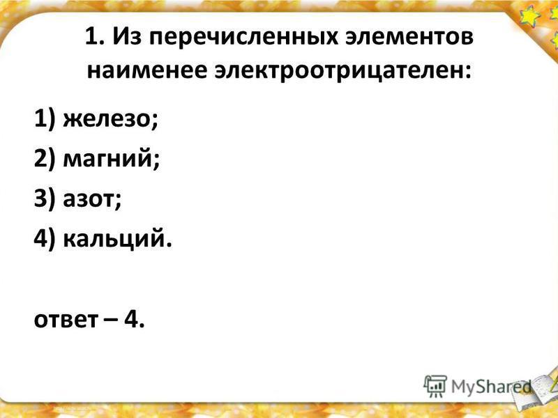 1. Из перечисленных элементов наименее электроотрицателен: 1) железо; 2) магний; 3) азот; 4) кальций. ответ – 4.