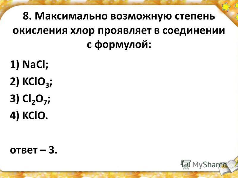 8. Максимально возможную степень окисления хлор проявляет в соединении с формулой: 1) NaCl; 2) KClO 3 ; 3) Cl 2 O 7 ; 4) KClO. ответ – 3.