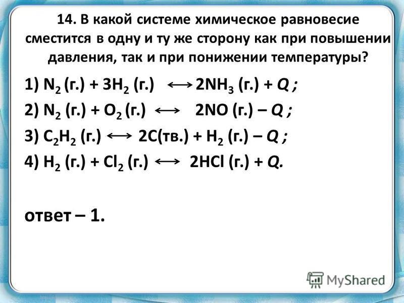 14. В какой системе химическое равновесие сместится в одну и ту же сторону как при повышении давления, так и при понижении температуры? 1) N 2 (г.) + 3H 2 (г.) 2NH 3 (г.) + Q ; 2) N 2 (г.) + O 2 (г.) 2NO (г.) – Q ; 3) C 2 H 2 (г.) 2C(тв.) + H 2 (г.)